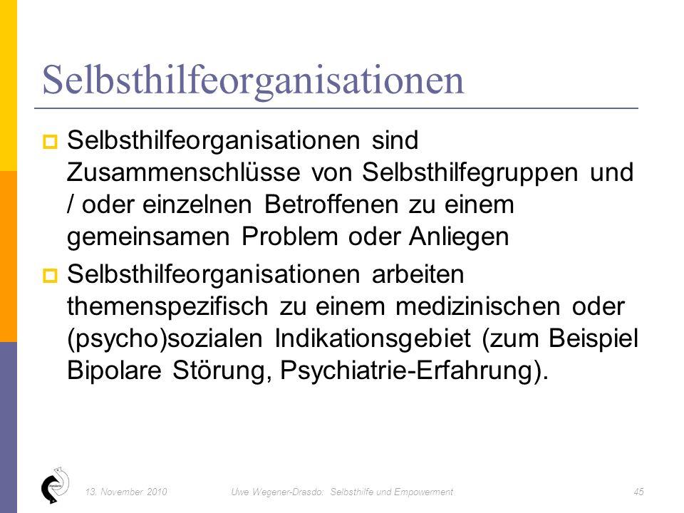  Selbsthilfeorganisationen sind Zusammenschlüsse von Selbsthilfegruppen und / oder einzelnen Betroffenen zu einem gemeinsamen Problem oder Anliegen  Selbsthilfeorganisationen arbeiten themenspezifisch zu einem medizinischen oder (psycho)sozialen Indikationsgebiet (zum Beispiel Bipolare Störung, Psychiatrie-Erfahrung).