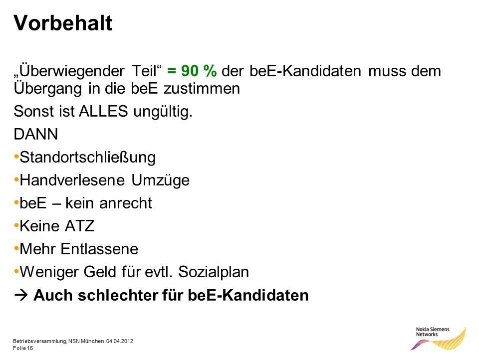 """Folie 15 Betriebsversammlung, NSN München 04.04.2012 Vorbehalt """"Überwiegender Teil = 90 % der beE-Kandidaten muss dem Übergang in die beE zustimmen Sonst ist ALLES ungültig."""