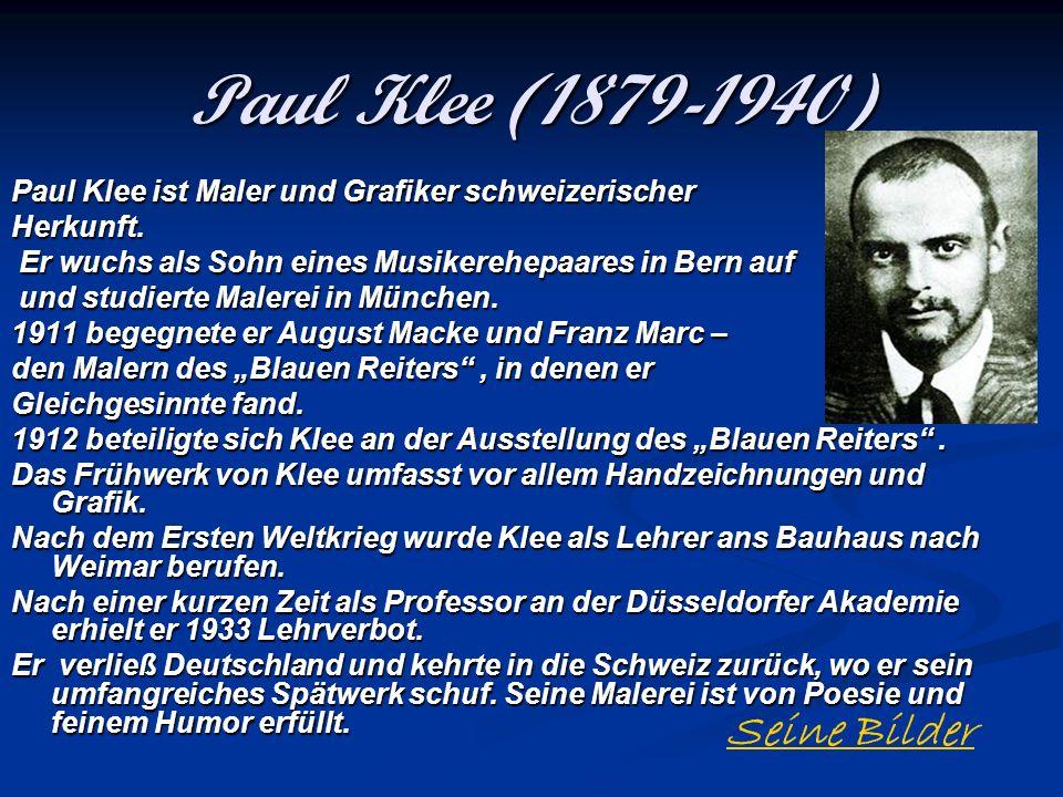 Paul Klee (1879-1940) Paul Klee ist Maler und Grafiker schweizerischer Herkunft. Er wuchs als Sohn eines Musikerehepaares in Bern auf Er wuchs als Soh