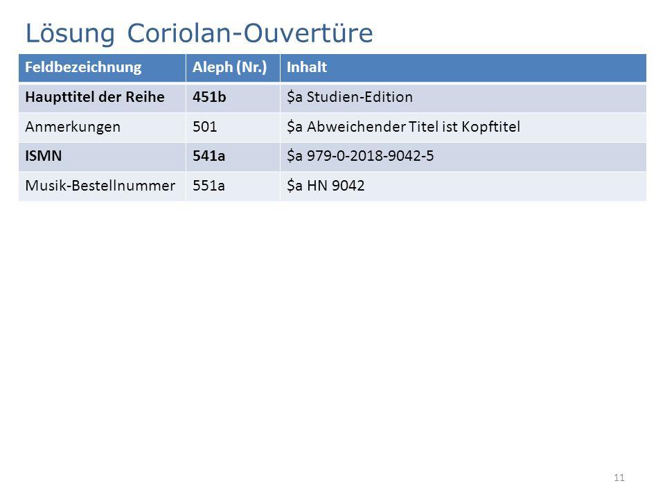Lösung Coriolan-Ouvertüre 11 FeldbezeichnungAleph (Nr.)Inhalt Haupttitel der Reihe451b$a Studien-Edition Anmerkungen501$a Abweichender Titel ist Kopft