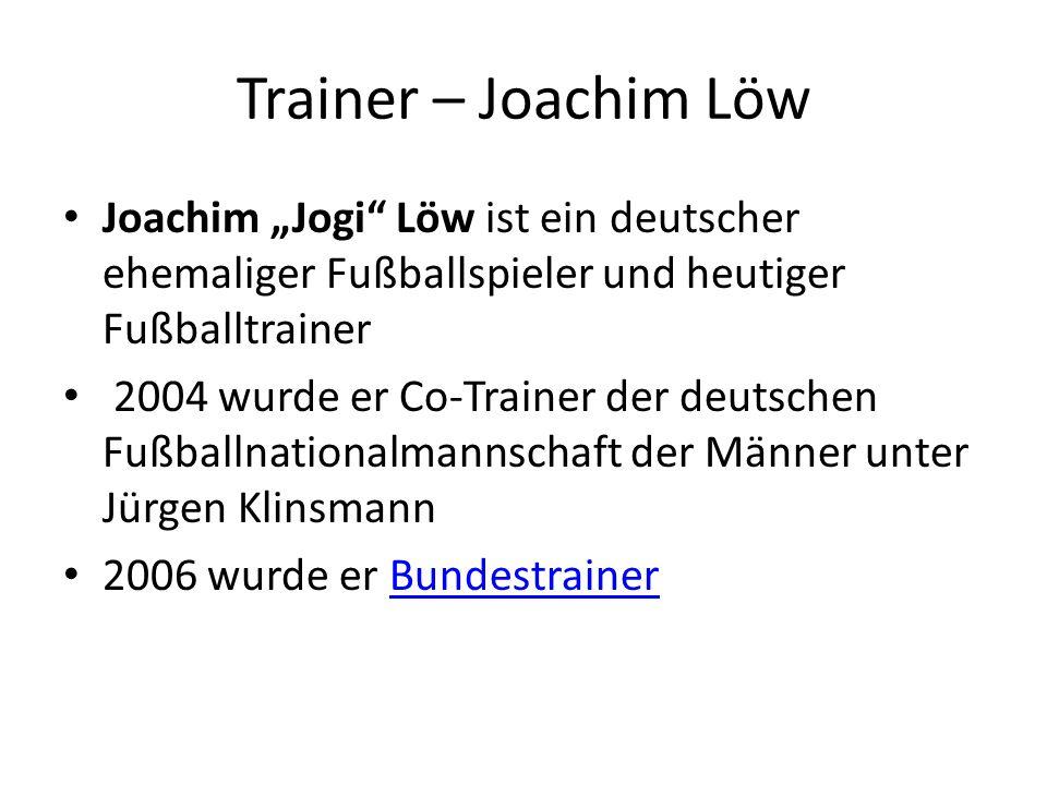 """Trainer – Joachim Löw Joachim """"Jogi Löw ist ein deutscher ehemaliger Fußballspieler und heutiger Fußballtrainer 2004 wurde er Co-Trainer der deutschen Fußballnationalmannschaft der Männer unter Jürgen Klinsmann 2006 wurde er BundestrainerBundestrainer"""