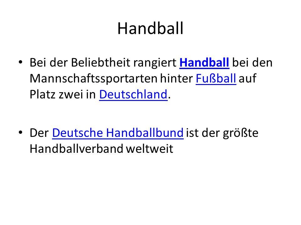 Handball Bei der Beliebtheit rangiert Handball bei den Mannschaftssportarten hinter Fußball auf Platz zwei in Deutschland.HandballFußballDeutschland Der Deutsche Handballbund ist der größte Handballverband weltweitDeutsche Handballbund