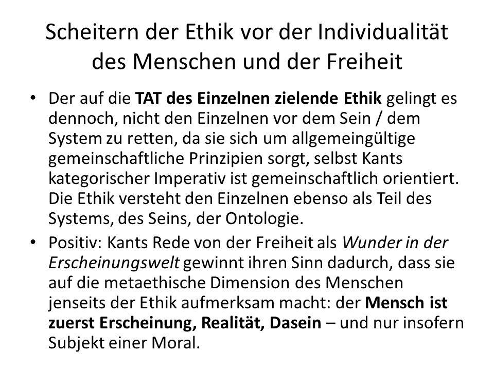 Scheitern der Ethik vor der Individualität des Menschen und der Freiheit Der auf die TAT des Einzelnen zielende Ethik gelingt es dennoch, nicht den Einzelnen vor dem Sein / dem System zu retten, da sie sich um allgemeingültige gemeinschaftliche Prinzipien sorgt, selbst Kants kategorischer Imperativ ist gemeinschaftlich orientiert.