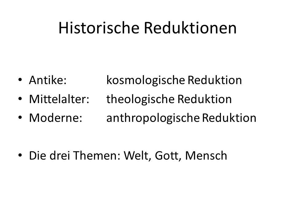 Historische Reduktionen Antike: kosmologische Reduktion Mittelalter: theologische Reduktion Moderne: anthropologische Reduktion Die drei Themen: Welt, Gott, Mensch