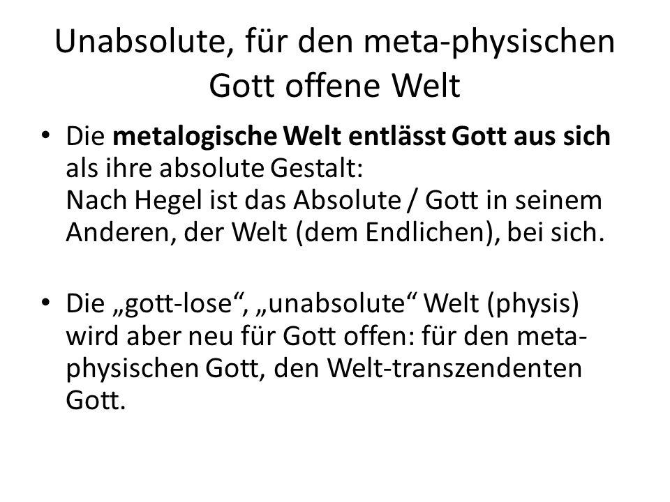 Unabsolute, für den meta-physischen Gott offene Welt Die metalogische Welt entlässt Gott aus sich als ihre absolute Gestalt: Nach Hegel ist das Absolute / Gott in seinem Anderen, der Welt (dem Endlichen), bei sich.
