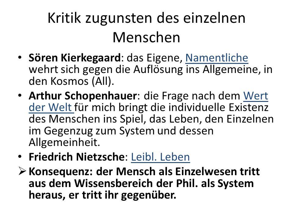 Kritik zugunsten des einzelnen Menschen Sören Kierkegaard: das Eigene, Namentliche wehrt sich gegen die Auflösung ins Allgemeine, in den Kosmos (All).