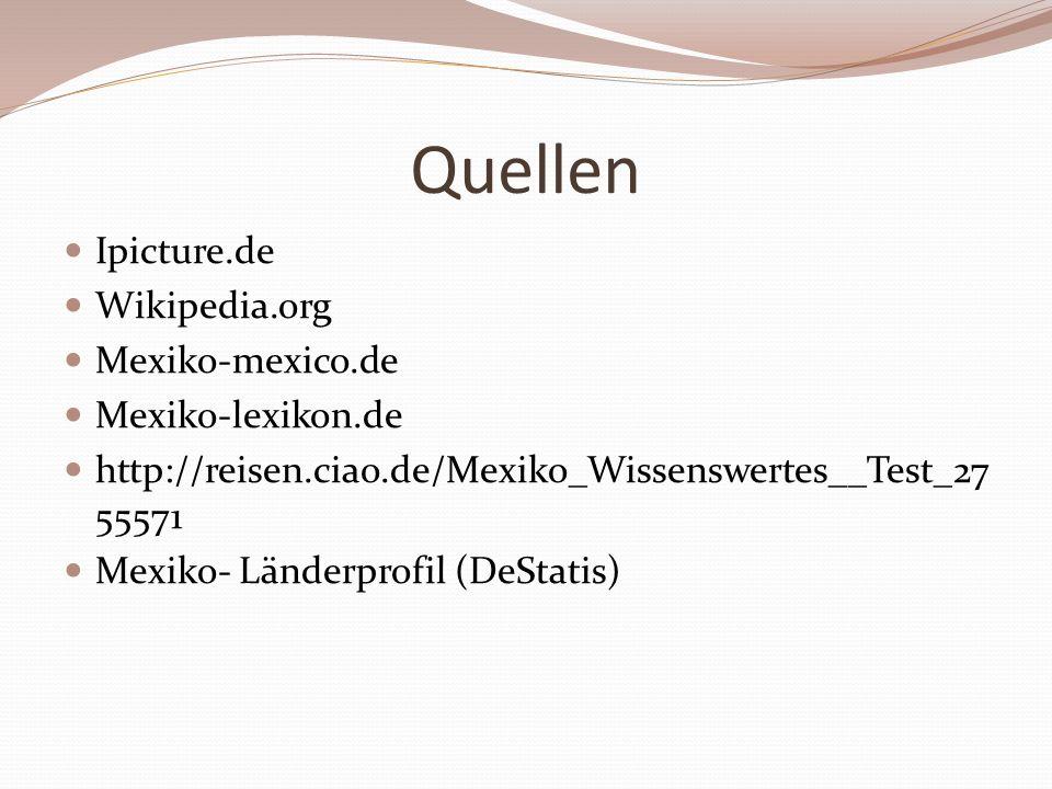Quellen Ipicture.de Wikipedia.org Mexiko-mexico.de Mexiko-lexikon.de http://reisen.ciao.de/Mexiko_Wissenswertes__Test_27 55571 Mexiko- Länderprofil (DeStatis)