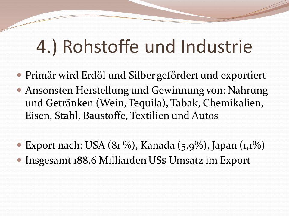 4.) Rohstoffe und Industrie Primär wird Erdöl und Silber gefördert und exportiert Ansonsten Herstellung und Gewinnung von: Nahrung und Getränken (Wein, Tequila), Tabak, Chemikalien, Eisen, Stahl, Baustoffe, Textilien und Autos Export nach: USA (81 %), Kanada (5,9%), Japan (1,1%) Insgesamt 188,6 Milliarden US$ Umsatz im Export