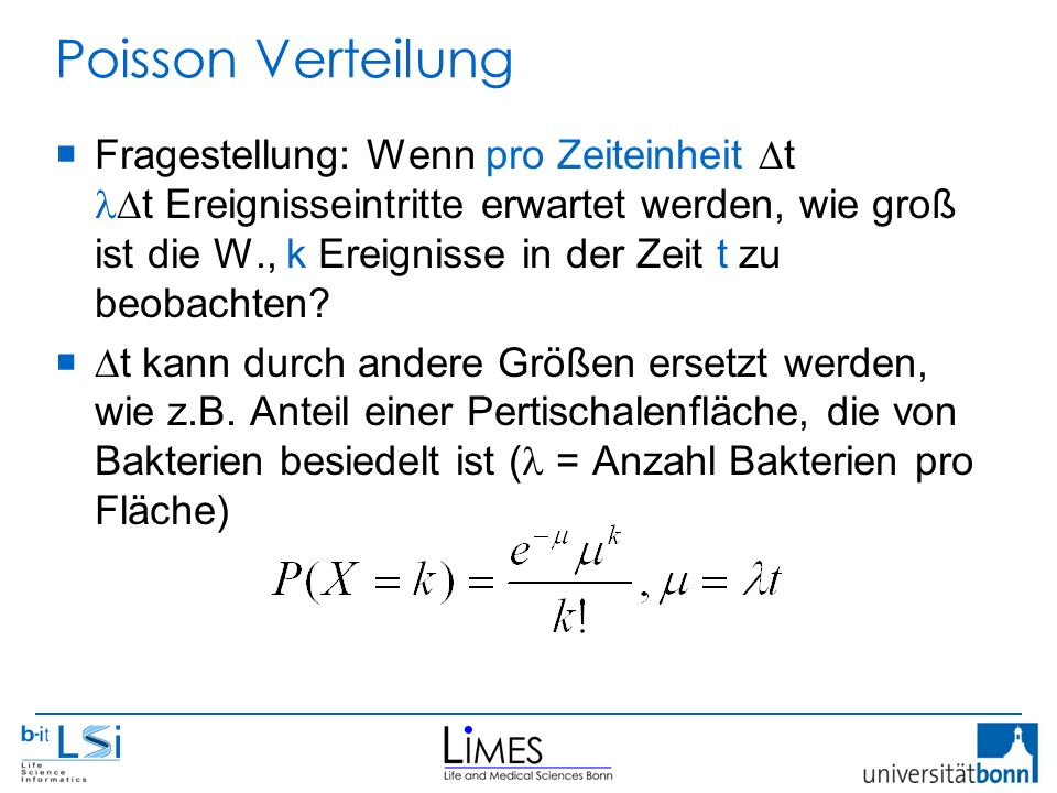 Poisson Verteilung  Fragestellung: Wenn pro Zeiteinheit  t t Ereignisseintritte erwartet werden, wie groß ist die W., k Ereignisse in der Zeit t zu beobachten.