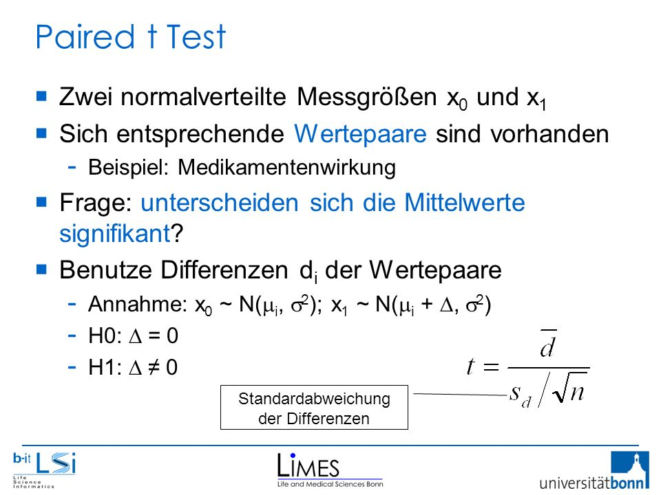 Paired t Test  Zwei normalverteilte Messgrößen x 0 und x 1  Sich entsprechende Wertepaare sind vorhanden - Beispiel: Medikamentenwirkung  Frage: unterscheiden sich die Mittelwerte signifikant.