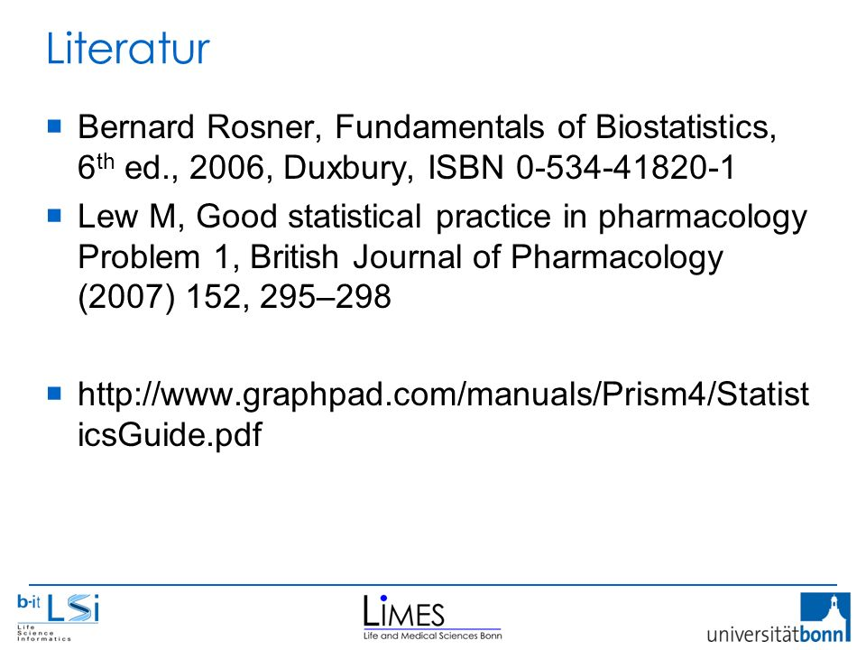 Literatur  Bernard Rosner, Fundamentals of Biostatistics, 6 th ed., 2006, Duxbury, ISBN 0-534-41820-1  Lew M, Good statistical practice in pharmacology Problem 1, British Journal of Pharmacology (2007) 152, 295–298  http://www.graphpad.com/manuals/Prism4/Statist icsGuide.pdf