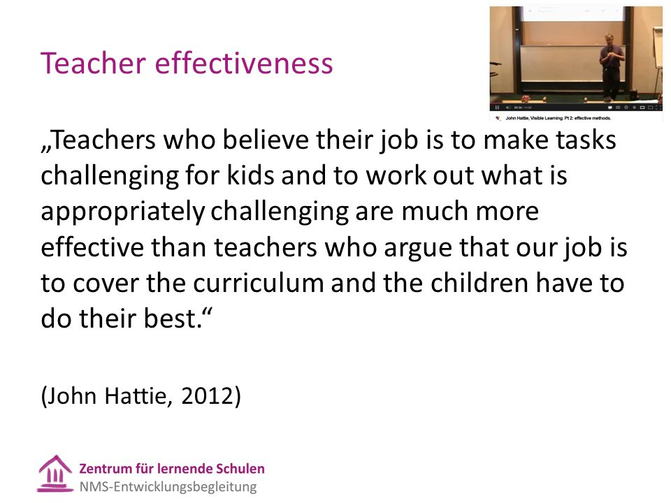"Teacher effectiveness ""Teachers who believe their job is to make tasks challenging for kids and to work out what is appropriately challenging are much more effective than teachers who argue that our job is to cover the curriculum and the children have to do their best. (John Hattie, 2012)"