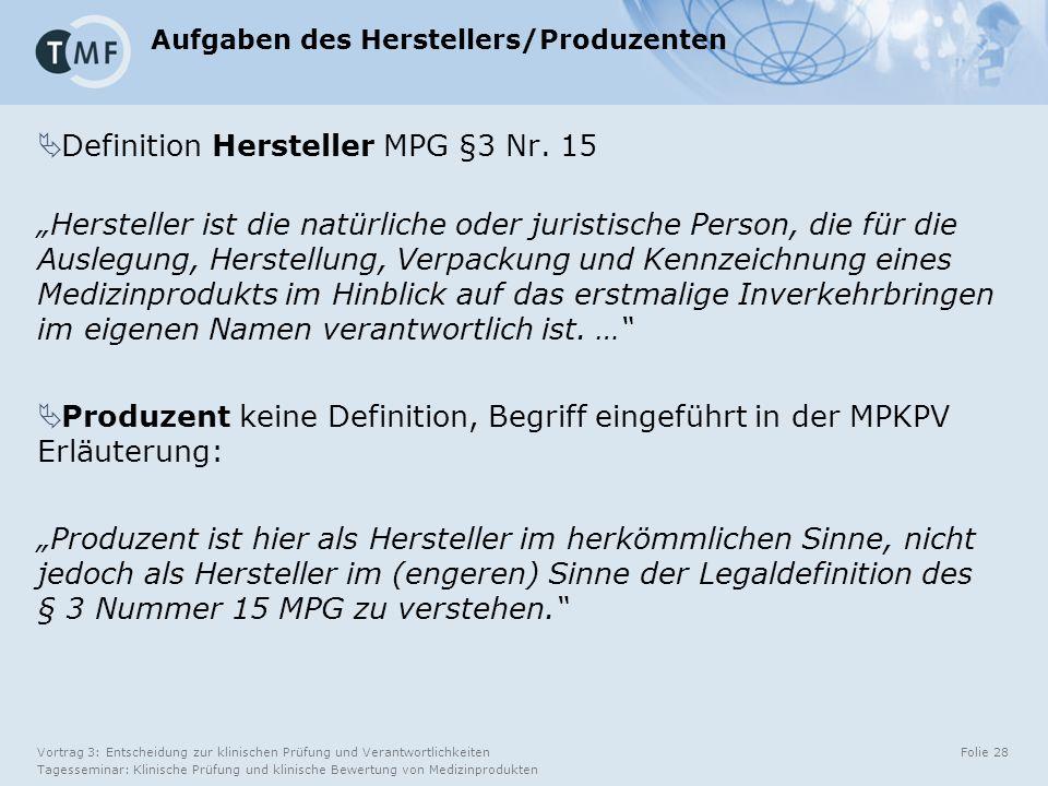 Vortrag 3: Entscheidung zur klinischen Prüfung und Verantwortlichkeiten Tagesseminar: Klinische Prüfung und klinische Bewertung von Medizinprodukten Folie 28 Aufgaben des Herstellers/Produzenten  Definition Hersteller MPG §3 Nr.