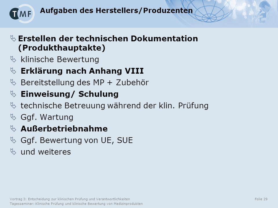 Vortrag 3: Entscheidung zur klinischen Prüfung und Verantwortlichkeiten Tagesseminar: Klinische Prüfung und klinische Bewertung von Medizinprodukten Folie 29 Aufgaben des Herstellers/Produzenten  Erstellen der technischen Dokumentation (Produkthauptakte)  klinische Bewertung  Erklärung nach Anhang VIII  Bereitstellung des MP + Zubehör  Einweisung/ Schulung  technische Betreuung während der klin.