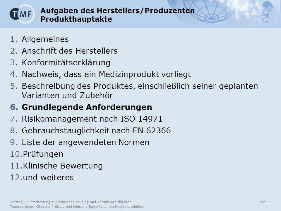 Vortrag 3: Entscheidung zur klinischen Prüfung und Verantwortlichkeiten Tagesseminar: Klinische Prüfung und klinische Bewertung von Medizinprodukten Folie 30 Aufgaben des Herstellers/Produzenten Produkthauptakte 1.Allgemeines 2.Anschrift des Herstellers 3.Konformitätserklärung 4.Nachweis, dass ein Medizinprodukt vorliegt 5.Beschreibung des Produktes, einschließlich seiner geplanten Varianten und Zubehör 6.Grundlegende Anforderungen 7.Risikomanagement nach ISO 14971 8.Gebrauchstauglichkeit nach EN 62366 9.Liste der angewendeten Normen 10.Prüfungen 11.Klinische Bewertung 12.und weiteres