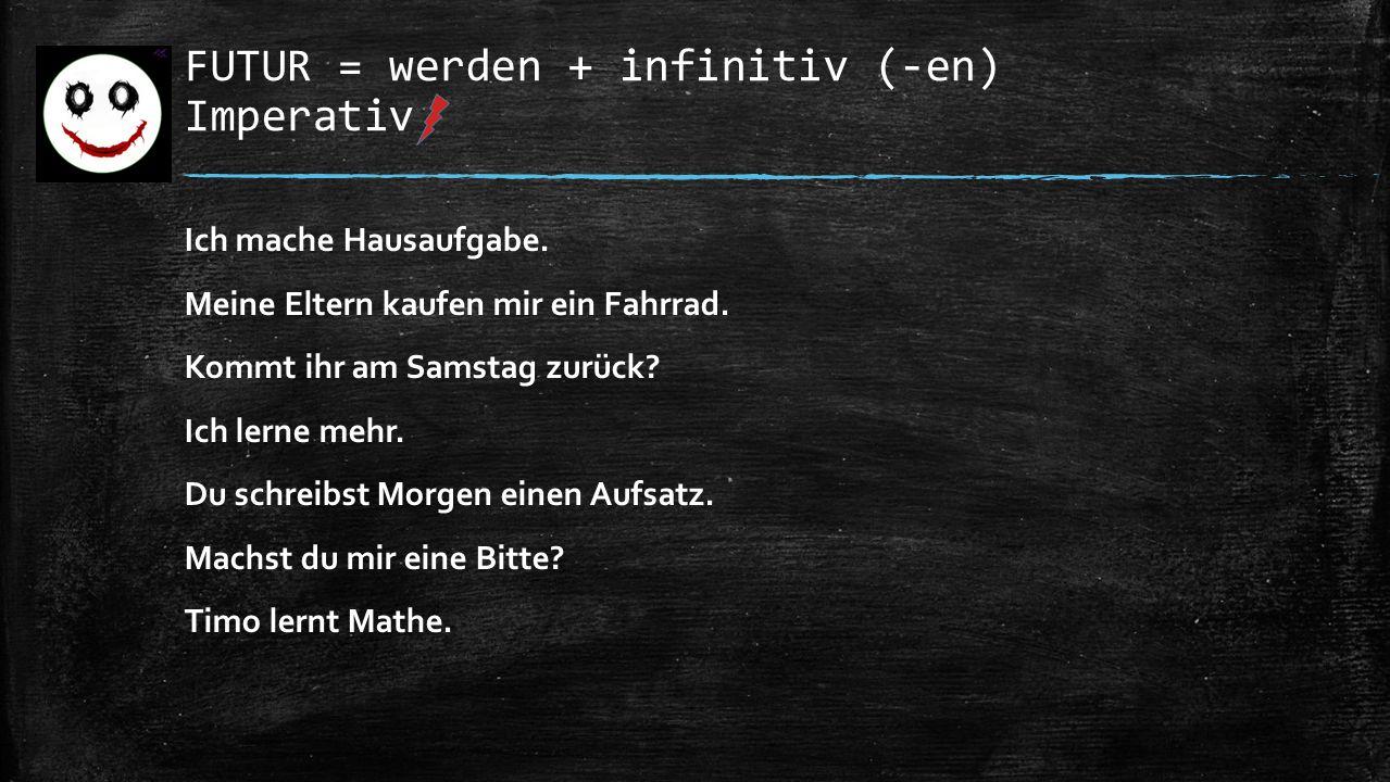 FUTUR = werden + infinitiv (-en) Imperativ Ich mache Hausaufgabe.