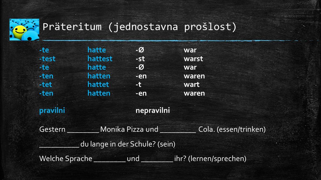 Präteritum (jednostavna prošlost) Gestern ________ Monika Pizza und _________ Cola. (essen/trinken) __________ du lange in der Schule? (sein) Welche S
