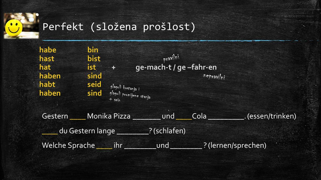 Perfekt (složena prošlost) Gestern ____ Monika Pizza _______ und ____Cola _________. (essen/trinken) ____ du Gestern lange ________? (schlafen) Welche