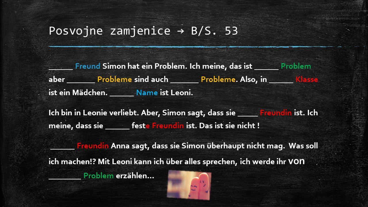 Posvojne zamjenice → B/S. 53 ______ Freund Simon hat ein Problem. Ich meine, das ist ______ Problem aber _______ Probleme sind auch _______ Probleme.