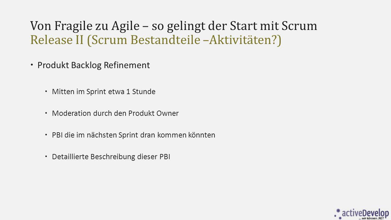 Von Fragile zu Agile – so gelingt der Start mit Scrum Release II (Scrum Bestandteile –Aktivitäten?)  Produkt Backlog Refinement  Mitten im Sprint et