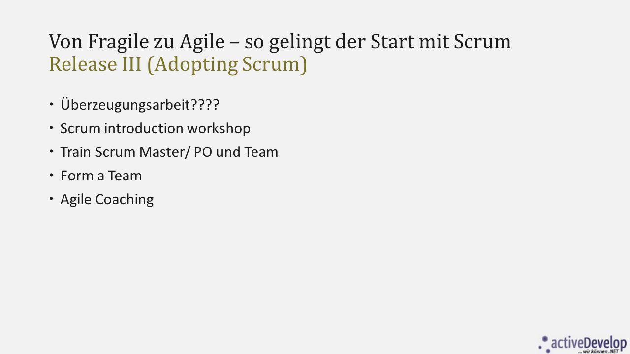 Von Fragile zu Agile – so gelingt der Start mit Scrum Release III (Adopting Scrum)  Überzeugungsarbeit????  Scrum introduction workshop  Train Scru