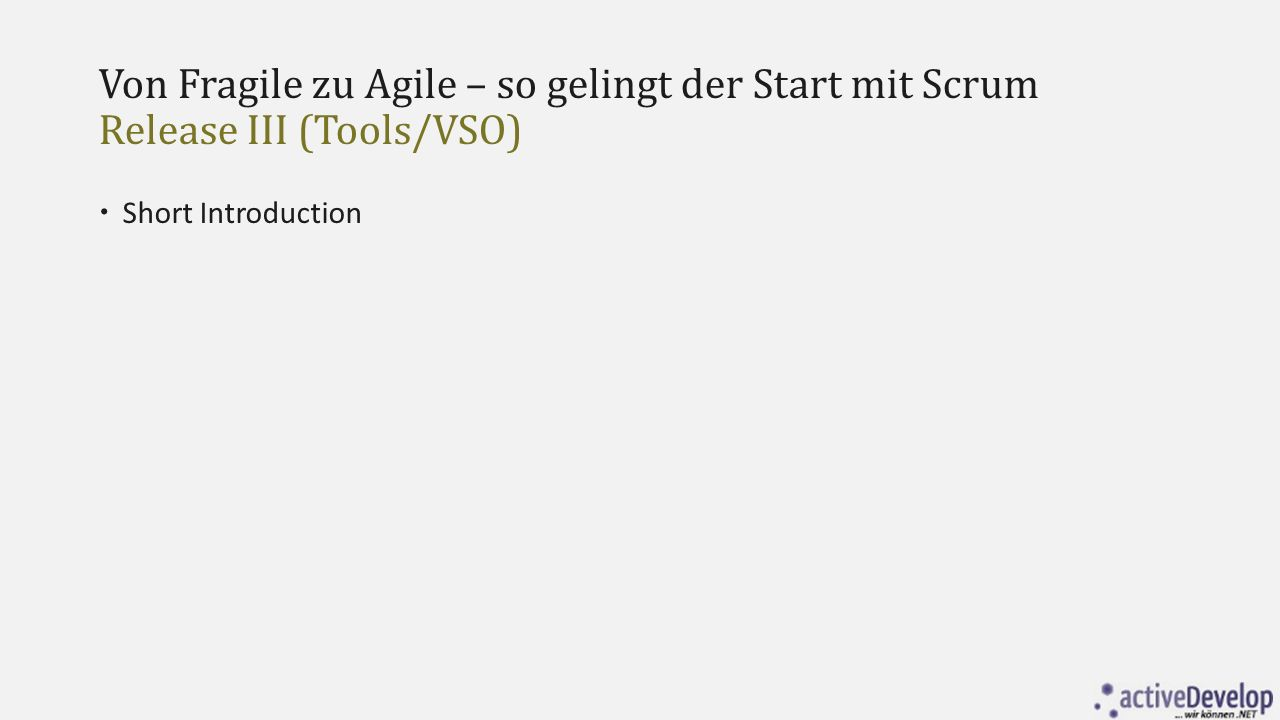 Von Fragile zu Agile – so gelingt der Start mit Scrum Release III (Tools/VSO)  Short Introduction