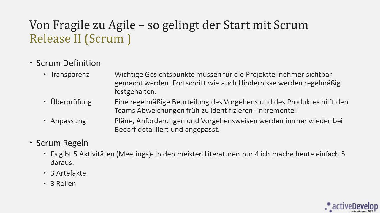 Von Fragile zu Agile – so gelingt der Start mit Scrum Release I (Agile)  Individuen und Interaktionen mehr als Prozesse und Werkzeuge  Funktionierende Software mehr als umfassende Dokumentation  Zusammenarbeit mit dem Kunden mehr als Vertragsverhandlungen  Reagieren auf Veränderungen mehr als befolgen eines Plans