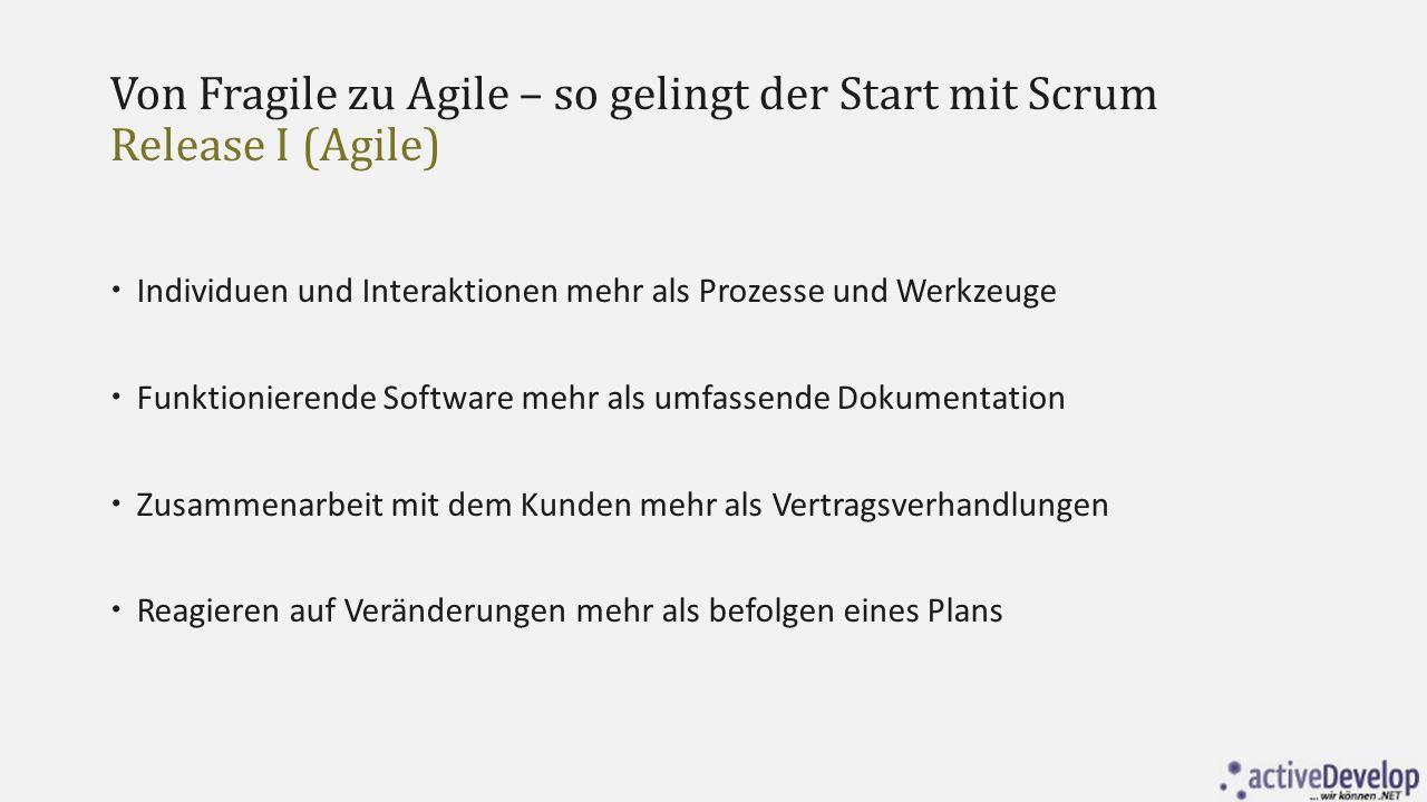 Von Fragile zu Agile – so gelingt der Start mit Scrum Release I (Agile)  Individuen und Interaktionen mehr als Prozesse und Werkzeuge  Funktionieren