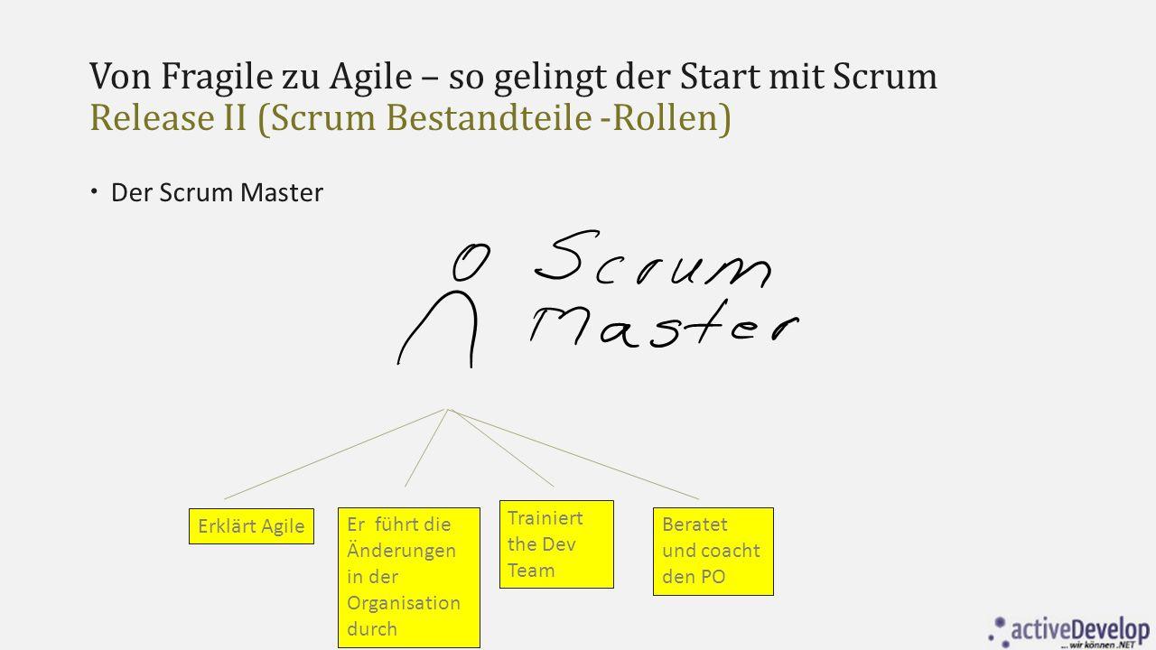 Von Fragile zu Agile – so gelingt der Start mit Scrum Release II (Scrum Bestandteile -Rollen)  Der Scrum Master Erklärt Agile Er führt die Änderungen