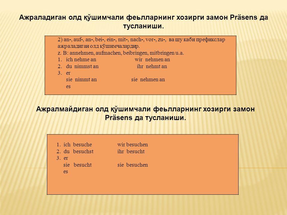 2) an-, auf-, an-, bei-, ein-, mit-, nach-, vor-, zu-, ва шу каби префикслар ажраладиган олд қўшимчалардир.