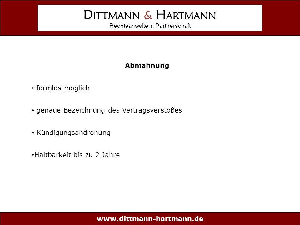 www.dittmann-hartmann.de D ITTMANN & H ARTMANN Rechtsanwälte in Partnerschaft Abmahnung formlos möglich genaue Bezeichnung des Vertragsverstoßes Kündigungsandrohung Haltbarkeit bis zu 2 Jahre Abmahnung formlos möglich genaue Bezeichnung des Vertragsverstoßes Kündigungsandrohung Haltbarkeit bis zu 2 Jahre