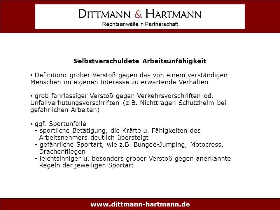 www.dittmann-hartmann.de D ITTMANN & H ARTMANN Rechtsanwälte in Partnerschaft Selbstverschuldete Arbeitsunfähigkeit Definition: grober Verstoß gegen das von einem verständigen Menschen im eigenen Interesse zu erwartende Verhalten grob fahrlässiger Verstoß gegen Verkehrsvorschriften od.