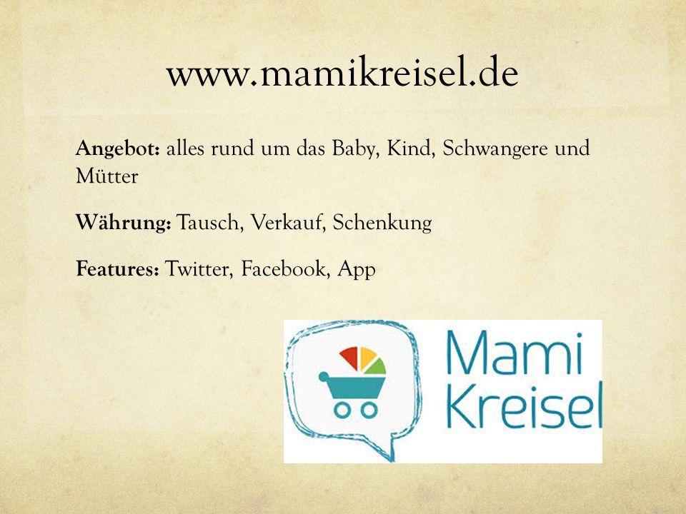 www.mamikreisel.de Angebot: alles rund um das Baby, Kind, Schwangere und Mütter Währung: Tausch, Verkauf, Schenkung Features: Twitter, Facebook, App