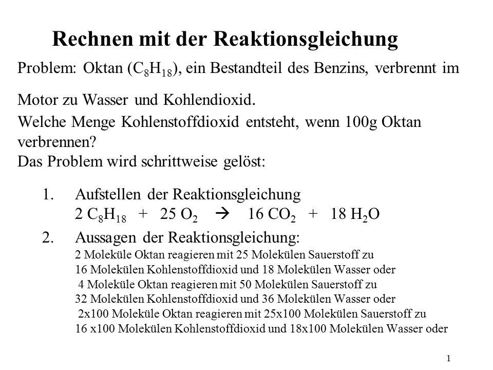1 Rechnen mit der Reaktionsgleichung Problem: Oktan (C 8 H 18 ), ein Bestandteil des Benzins, verbrennt im Motor zu Wasser und Kohlendioxid. Welche Me