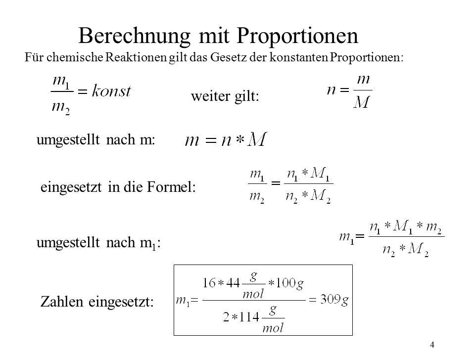 4 Berechnung mit Proportionen Für chemische Reaktionen gilt das Gesetz der konstanten Proportionen: weiter gilt: umgestellt nach m: eingesetzt in die Formel: umgestellt nach m 1 : Zahlen eingesetzt: