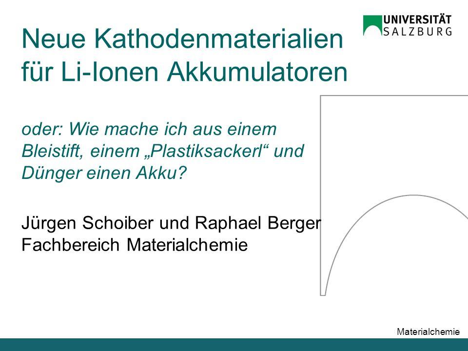 """Materialchemie Jürgen Schoiber und Raphael Berger Fachbereich Materialchemie Neue Kathodenmaterialien für Li-Ionen Akkumulatoren oder: Wie mache ich aus einem Bleistift, einem """"Plastiksackerl und Dünger einen Akku"""