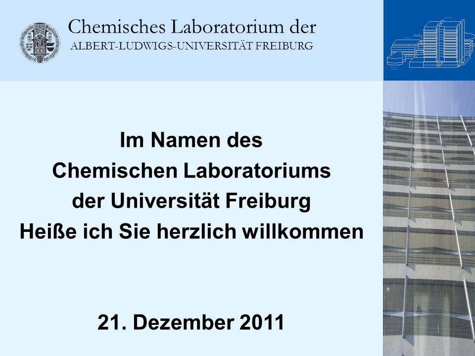 Chemisches Laboratorium der ALBERT-LUDWIGS-UNIVERSITÄT FREIBURG Im Namen des Chemischen Laboratoriums der Universität Freiburg Heiße ich Sie herzlich