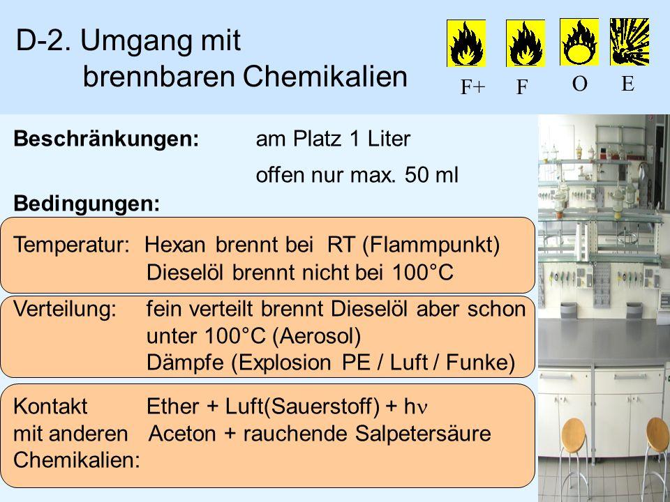 D-2. Umgang mit brennbaren Chemikalien Beschränkungen:am Platz 1 Liter offen nur max. 50 ml Bedingungen: Temperatur: Hexan brennt bei RT (Flammpunkt)