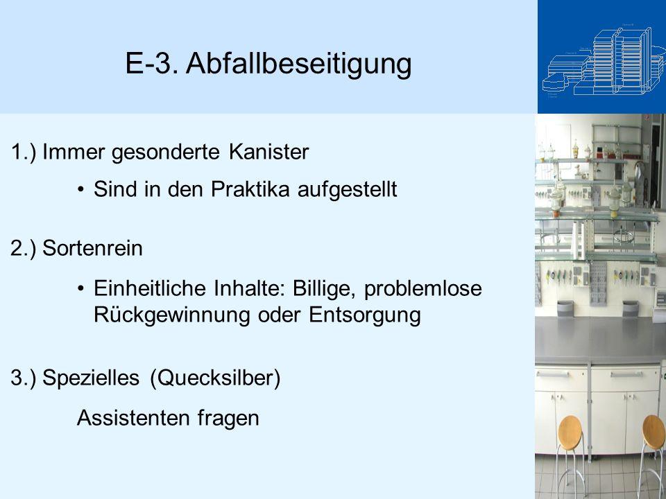 E-3. Abfallbeseitigung 1.) Immer gesonderte Kanister Sind in den Praktika aufgestellt 2.) Sortenrein Einheitliche Inhalte: Billige, problemlose Rückge
