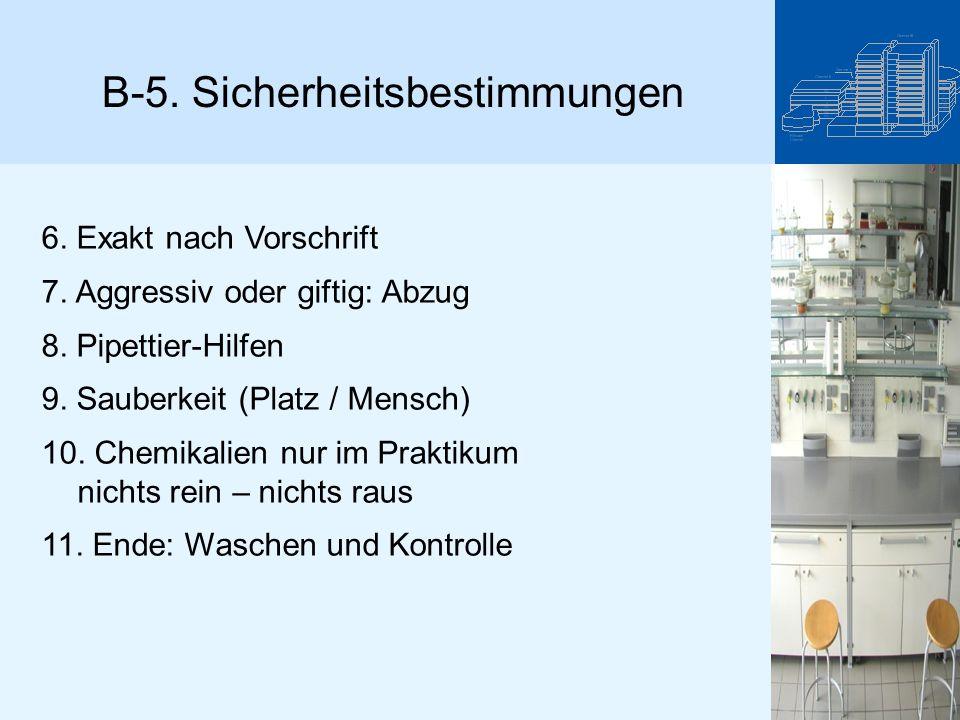 B-5. Sicherheitsbestimmungen 6. Exakt nach Vorschrift 7. Aggressiv oder giftig: Abzug 8. Pipettier-Hilfen 9. Sauberkeit (Platz / Mensch) 10. Chemikali