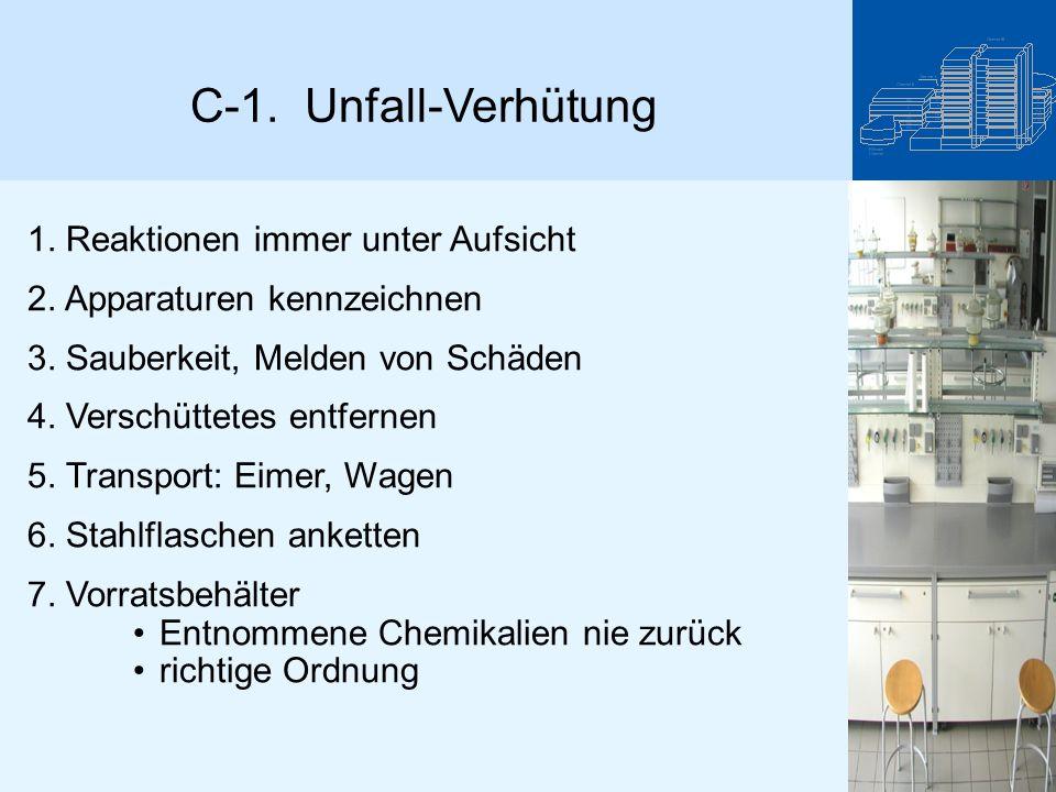 C-1. Unfall-Verhütung 1. Reaktionen immer unter Aufsicht 2. Apparaturen kennzeichnen 3. Sauberkeit, Melden von Schäden 4. Verschüttetes entfernen 5. T