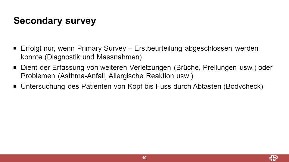 Secondary survey 10  Erfolgt nur, wenn Primary Survey – Erstbeurteilung abgeschlossen werden konnte (Diagnostik und Massnahmen)  Dient der Erfassung