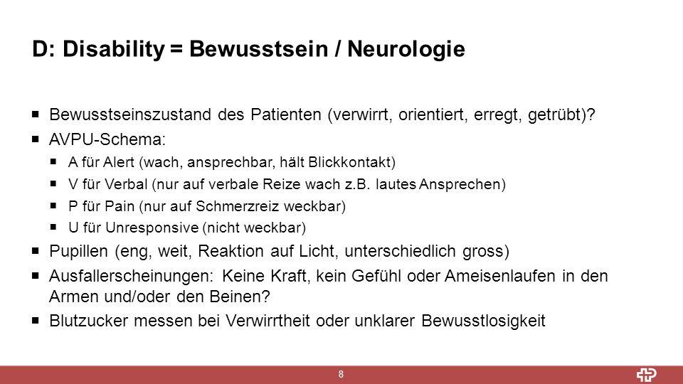 D: Disability = Bewusstsein / Neurologie 8  Bewusstseinszustand des Patienten (verwirrt, orientiert, erregt, getrübt)?  AVPU-Schema:  A für Alert (