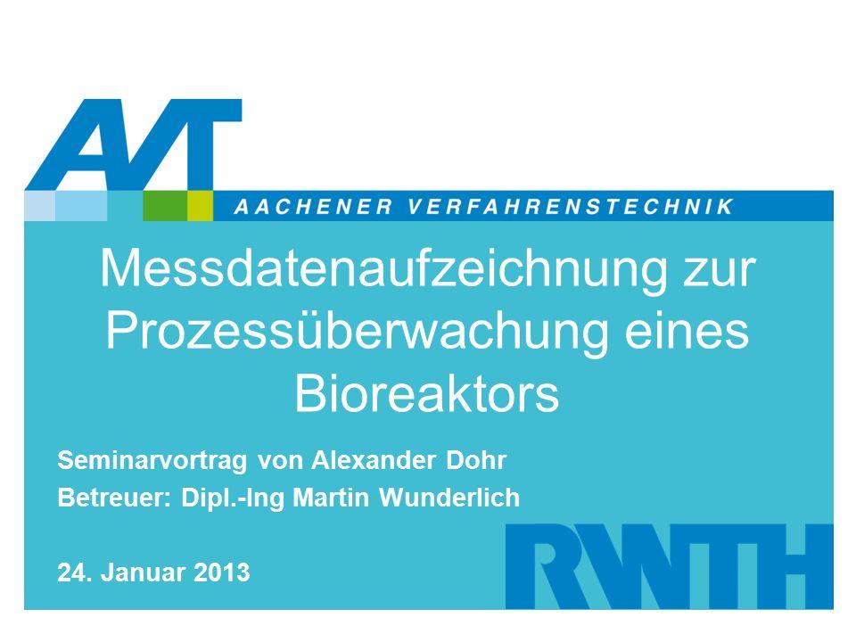 Messdatenaufzeichnung zur Prozessüberwachung eines Bioreaktors Seminarvortrag von Alexander Dohr Betreuer: Dipl.-Ing Martin Wunderlich 24.