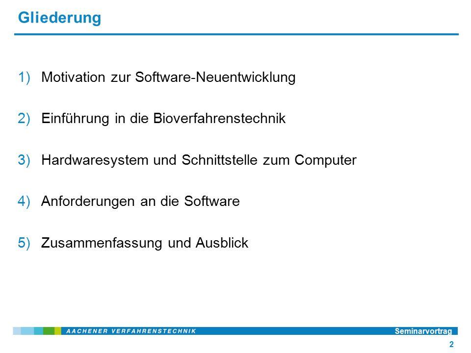 Gliederung 1)Motivation zur Software-Neuentwicklung 2)Einführung in die Bioverfahrenstechnik 3)Hardwaresystem und Schnittstelle zum Computer 4)Anforderungen an die Software 5)Zusammenfassung und Ausblick Seminarvortrag 2