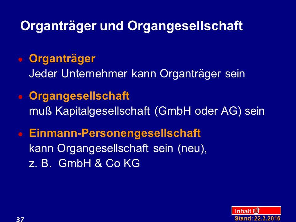 Inhalt Stand: 22.3.2016 37 Organträger und Organgesellschaft Organträger Jeder Unternehmer kann Organträger sein Organgesellschaft muß Kapitalgesellschaft (GmbH oder AG) sein Einmann-Personengesellschaft kann Organgesellschaft sein (neu), z.