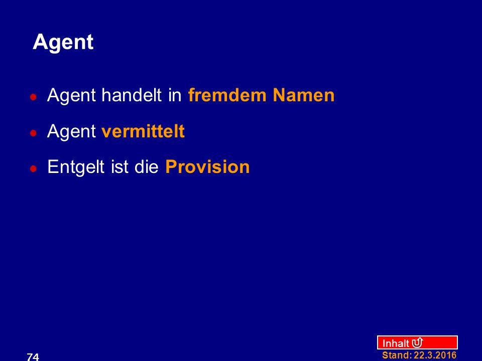 Inhalt Stand: 22.3.2016 74 Agent Agent handelt in fremdem Namen Agent vermittelt Entgelt ist die Provision