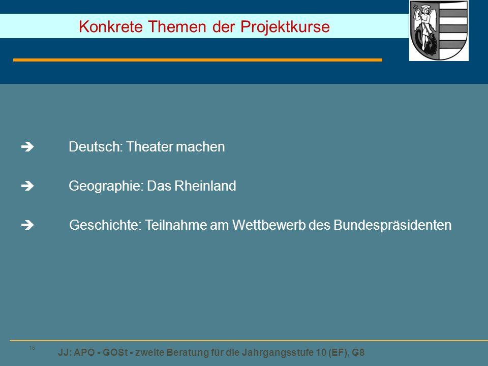 JJ: APO - GOSt - zweite Beratung für die Jahrgangsstufe 10 (EF), G8 16  Deutsch: Theater machen  Geographie: Das Rheinland  Geschichte: Teilnahme am Wettbewerb des Bundespräsidenten Konkrete Themen der Projektkurse
