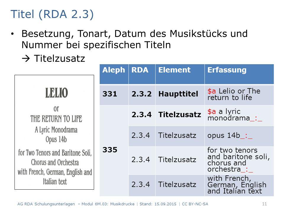 Titel (RDA 2.3) Besetzung, Tonart, Datum des Musikstücks und Nummer bei spezifischen Titeln  Titelzusatz AG RDA Schulungsunterlagen – Modul 6M.03: Musikdrucke | Stand: 15.09.2015 | CC BY-NC-SA 11 AlephRDAElementErfassung 3312.3.2Haupttitel $a Lelio or The return to life 335 2.3.4Titelzusatz $a a lyric monodrama_:_ 2.3.4Titelzusatzopus 14b_:_ 2.3.4Titelzusatz for two tenors and baritone soli, chorus and orchestra_:_ 2.3.4Titelzusatz with French, German, English and Italian text