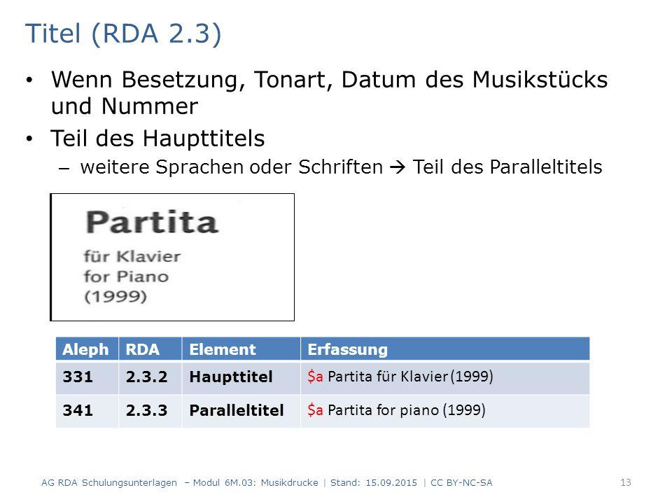 Titel (RDA 2.3) Wenn Besetzung, Tonart, Datum des Musikstücks und Nummer Teil des Haupttitels – weitere Sprachen oder Schriften  Teil des Paralleltitels AG RDA Schulungsunterlagen – Modul 6M.03: Musikdrucke | Stand: 15.09.2015 | CC BY-NC-SA 13 AlephRDAElementErfassung 3312.3.2Haupttitel $a Partita für Klavier (1999) 3412.3.3Paralleltitel $a Partita for piano (1999)